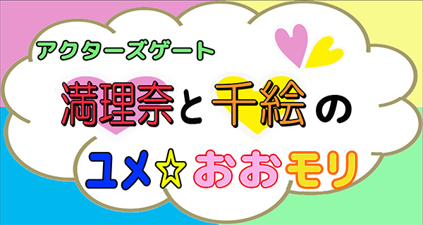 アクターズゲート<br>満理奈と千絵のユメ☆おおモリ 7月19日配信