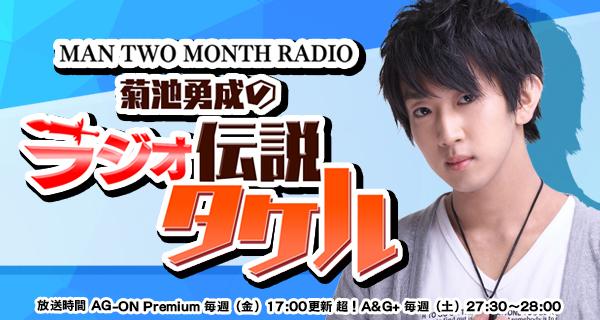 MAN TWO MONTH RADIO 菊池勇成のラジオ伝説タケル<br>3月22日配信